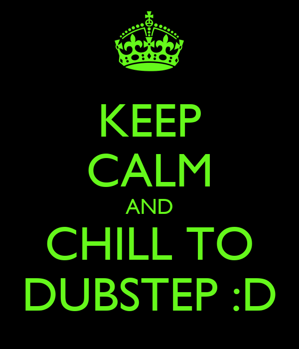 KEEP CALM AND CHILL TO DUBSTEP :D