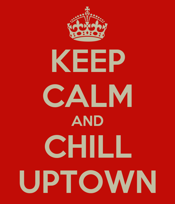 KEEP CALM AND CHILL UPTOWN