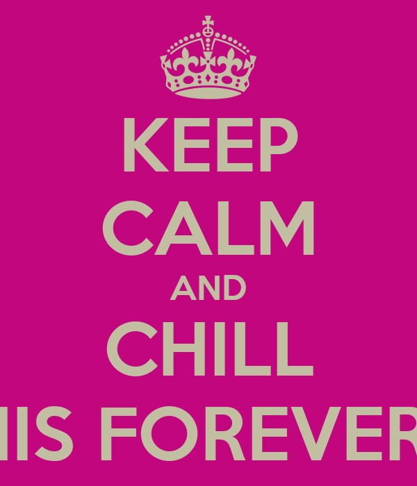 KEEP CALM AND CHILL WE IN THIS FOREVER 07.02.11