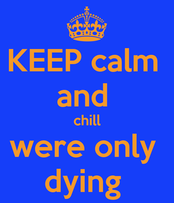 KEEP calm  and  chill were only  dying