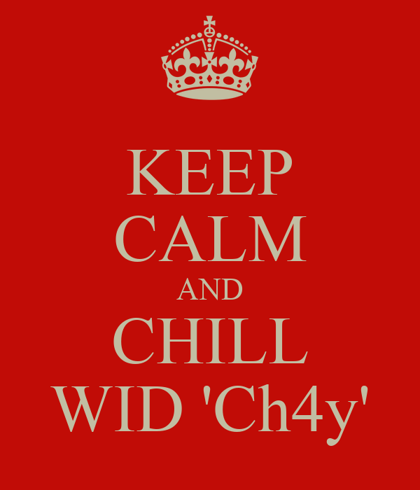 KEEP CALM AND CHILL WID 'Ch4y'