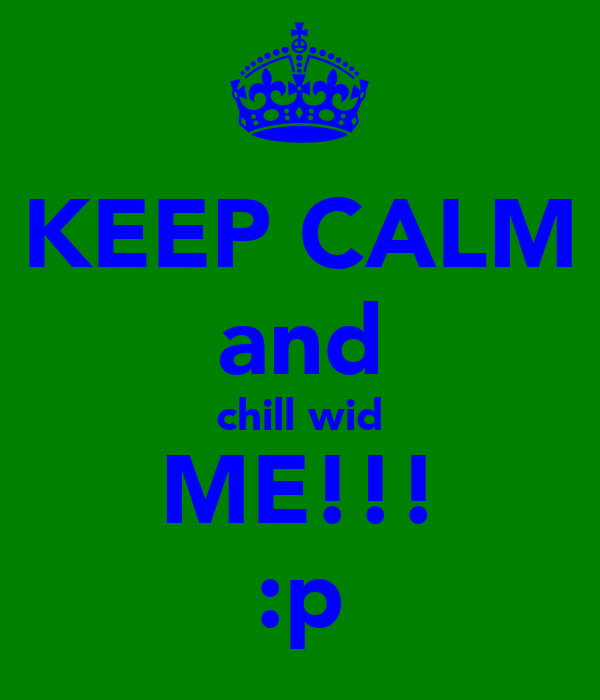 KEEP CALM and chill wid ME!!! :p