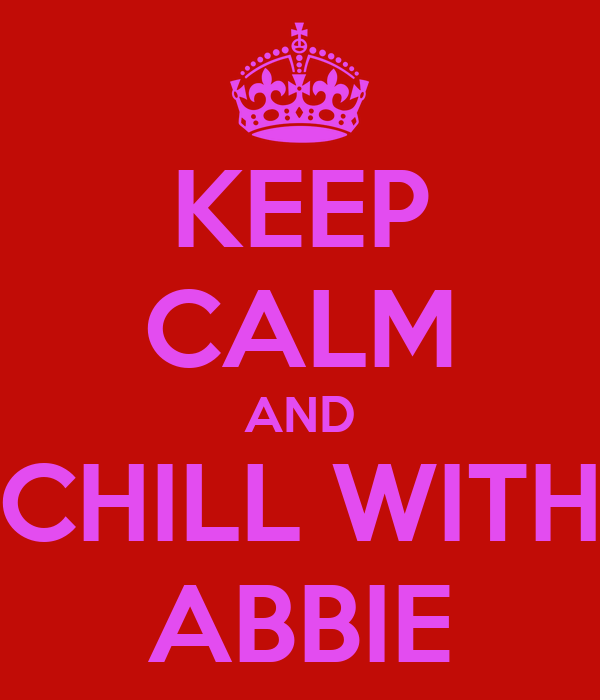 KEEP CALM AND CHILL WITH ABBIE