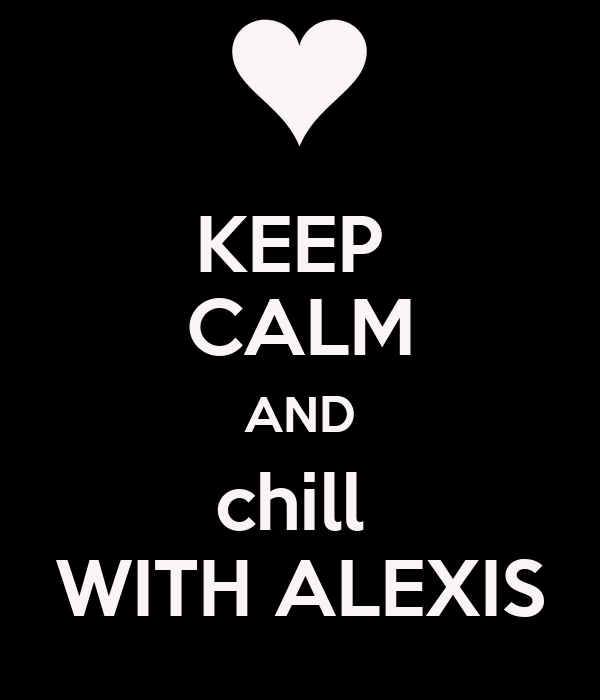 KEEP  CALM AND chill  WITH ALEXIS