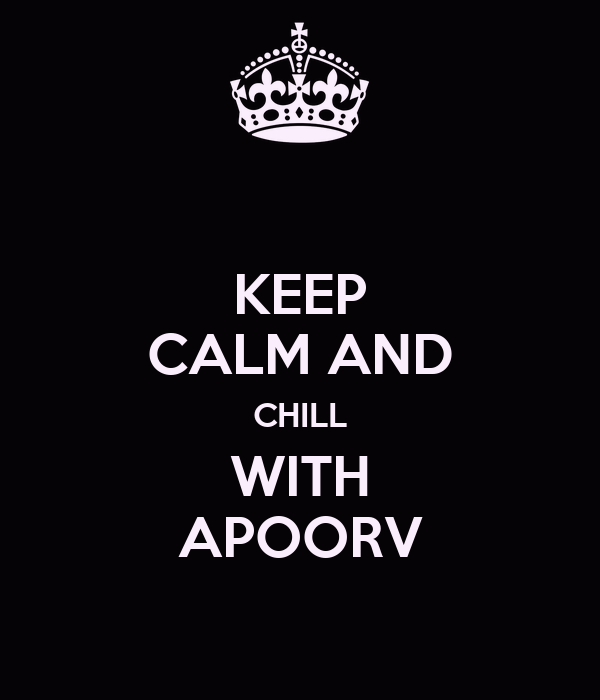 KEEP CALM AND CHILL WITH APOORV