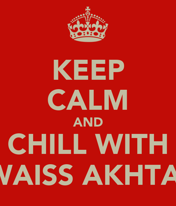 KEEP CALM AND CHILL WITH AWAISS AKHTAR!