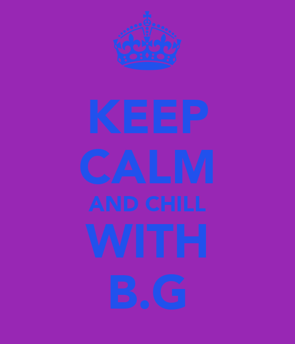 KEEP CALM AND CHILL WITH B.G