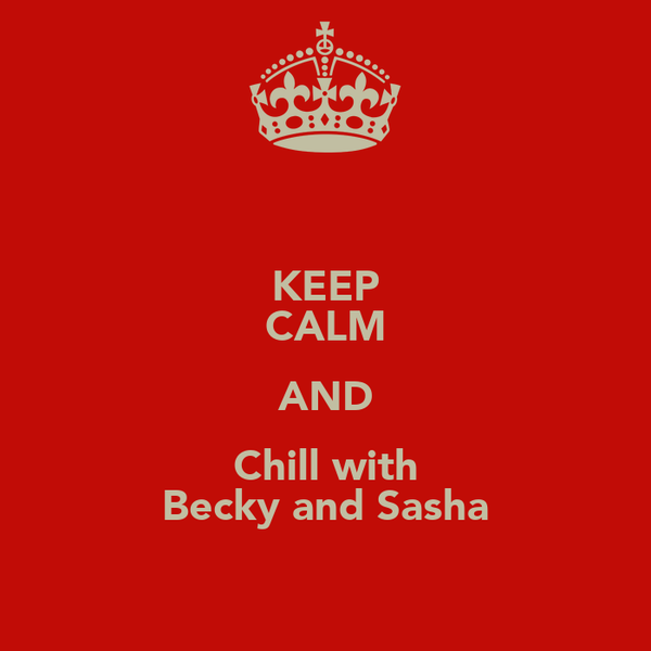 KEEP CALM AND Chill with Becky and Sasha