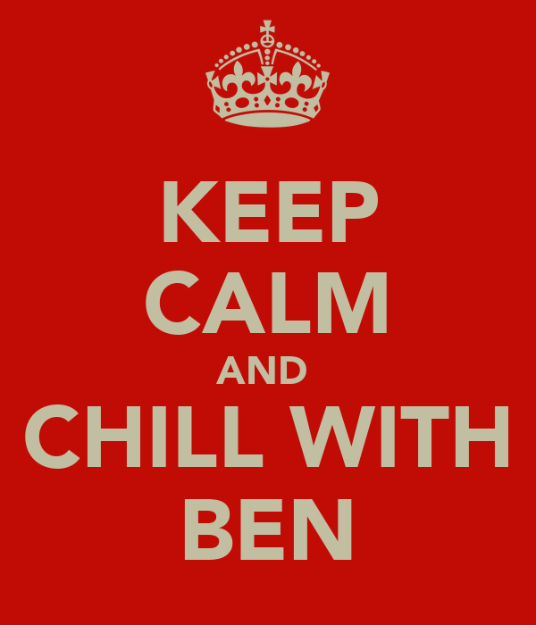 KEEP CALM AND  CHILL WITH BEN