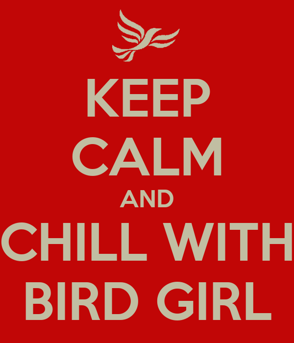 KEEP CALM AND CHILL WITH BIRD GIRL