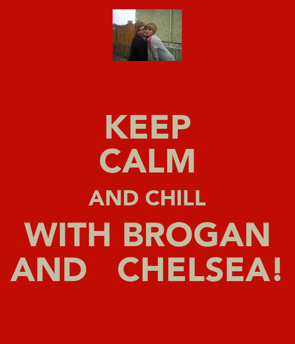 KEEP CALM AND CHILL WITH BROGAN AND   CHELSEA!