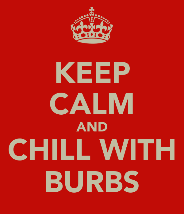 KEEP CALM AND CHILL WITH BURBS