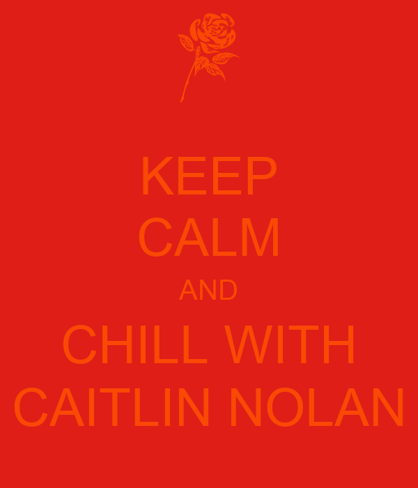 KEEP CALM AND CHILL WITH CAITLIN NOLAN