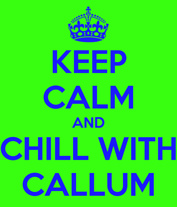 KEEP CALM AND CHILL WITH CALLUM