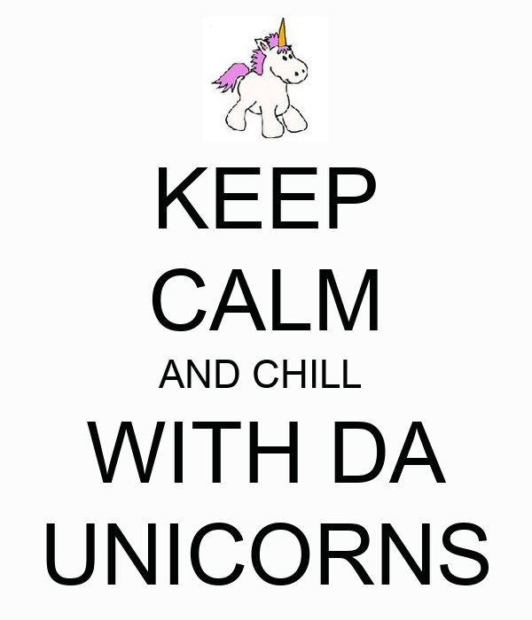 KEEP CALM AND CHILL  WITH DA UNICORNS