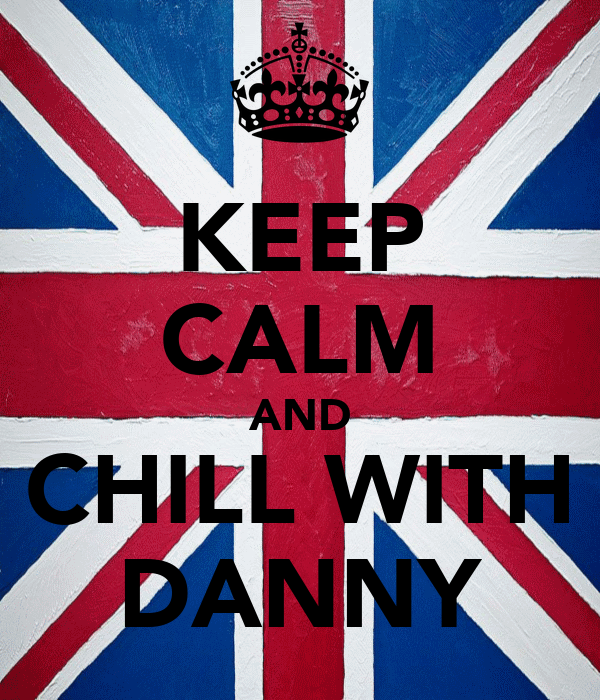 KEEP CALM AND CHILL WITH DANNY