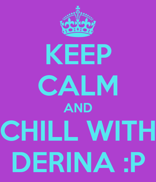 KEEP CALM AND CHILL WITH DERINA :P