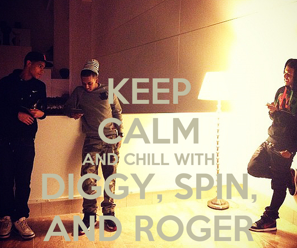 KEEP CALM AND CHILL WITH DIGGY, SPIN, AND ROGER
