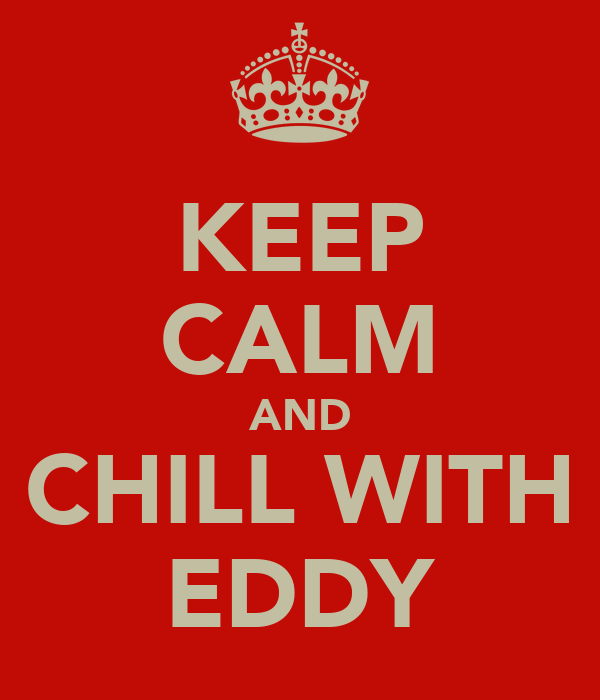KEEP CALM AND CHILL WITH EDDY