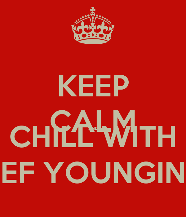 KEEP CALM AND CHILL WITH EEF YOUNGINS