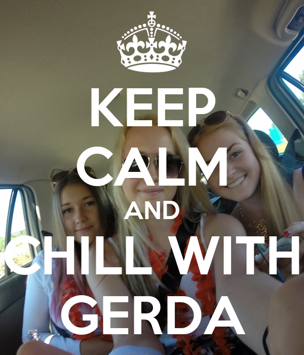 KEEP CALM AND CHILL WITH GERDA