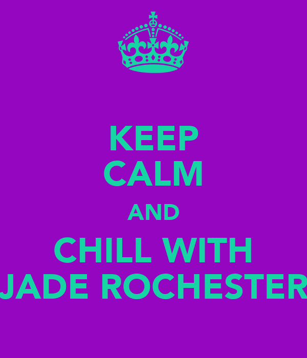 KEEP CALM AND CHILL WITH JADE ROCHESTER