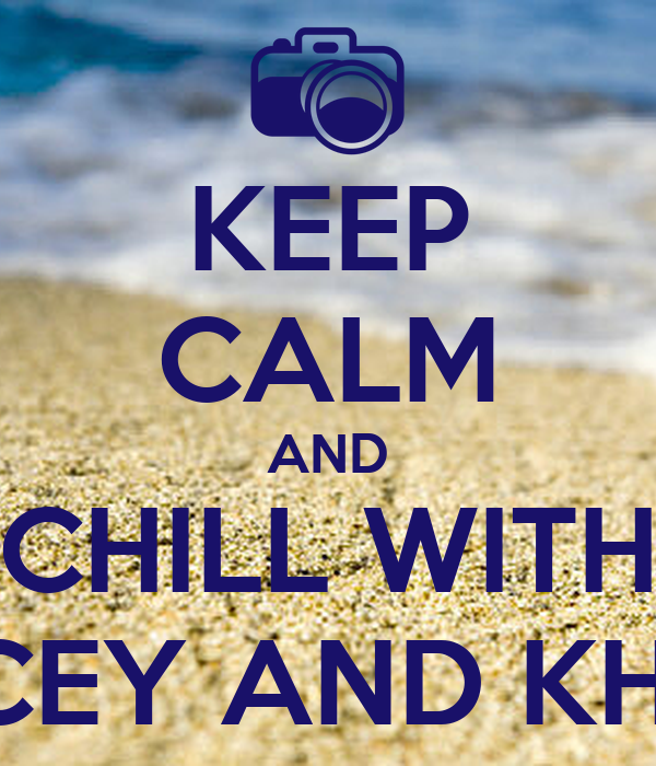 KEEP CALM AND CHILL WITH JASCEY AND KHENSI