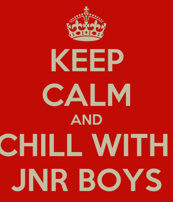 KEEP CALM AND CHILL WITH  JNR BOYS