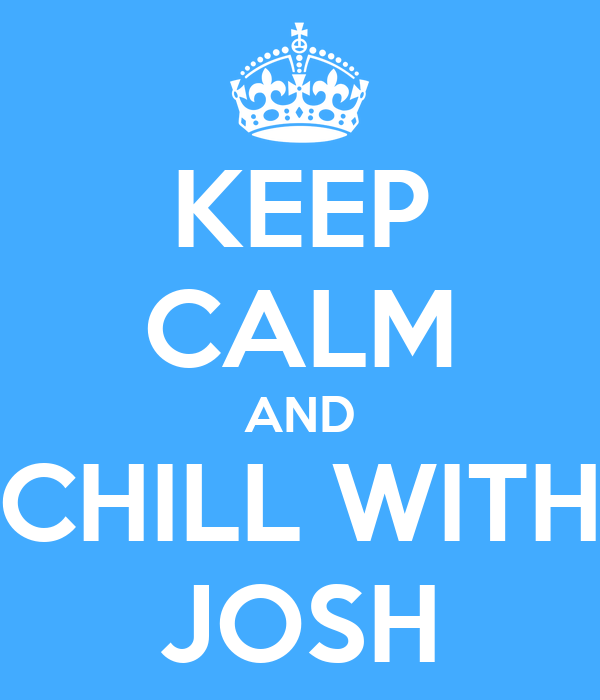 KEEP CALM AND CHILL WITH JOSH