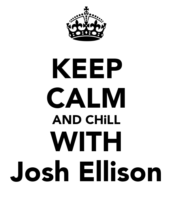 KEEP CALM AND CHiLL WITH Josh Ellison
