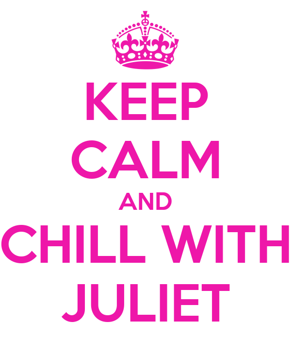 KEEP CALM AND CHILL WITH JULIET