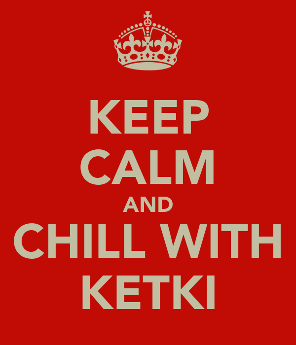 KEEP CALM AND CHILL WITH KETKI