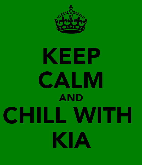 KEEP CALM AND CHILL WITH  KIA