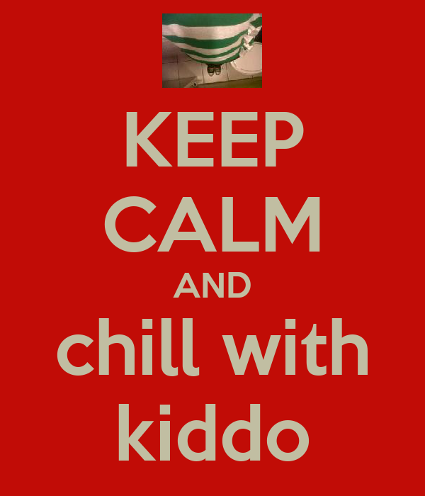 KEEP CALM AND chill with kiddo