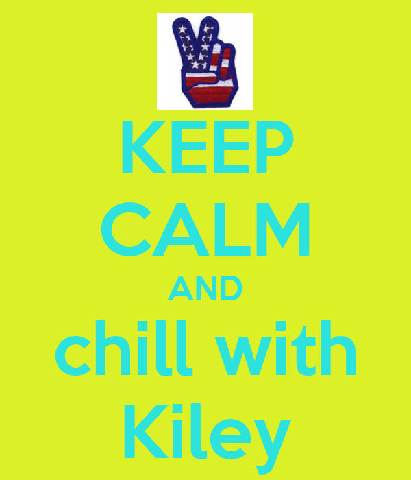 KEEP CALM AND chill with Kiley