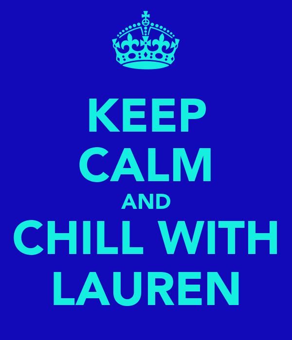 KEEP CALM AND CHILL WITH LAUREN