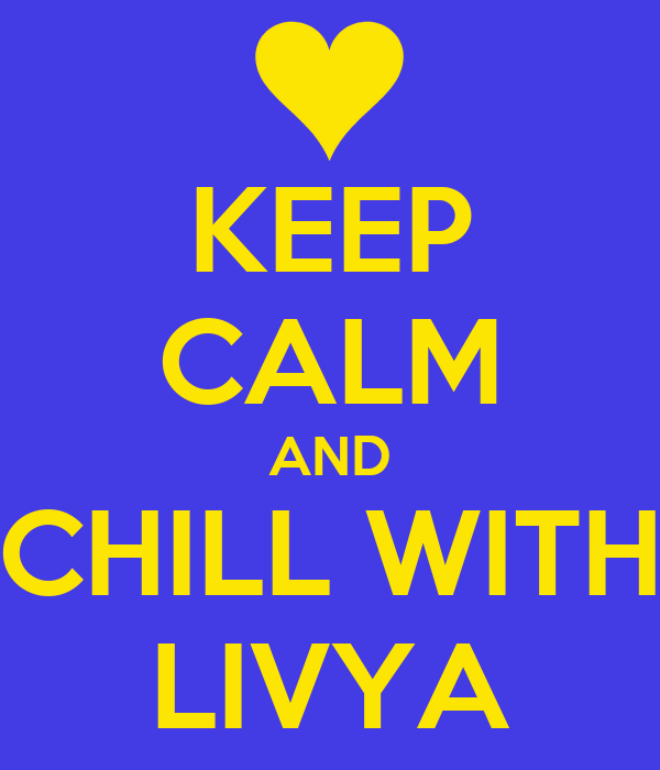 KEEP CALM AND CHILL WITH LIVYA