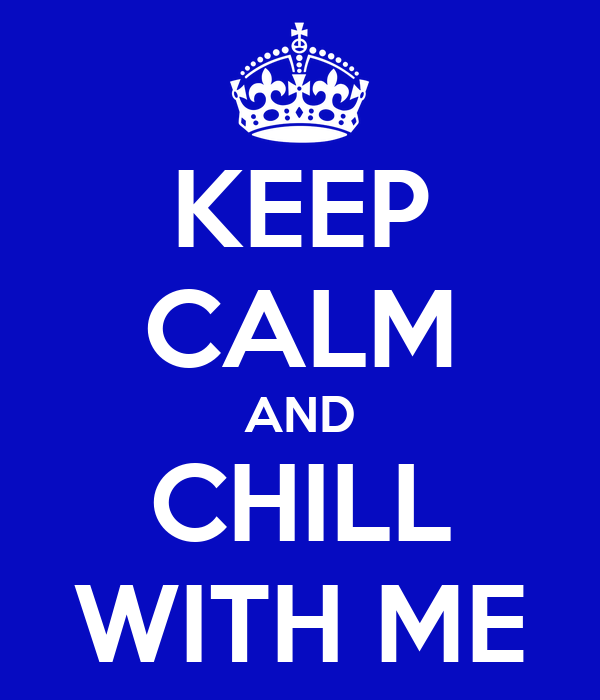 KEEP CALM AND CHILL WITH ME
