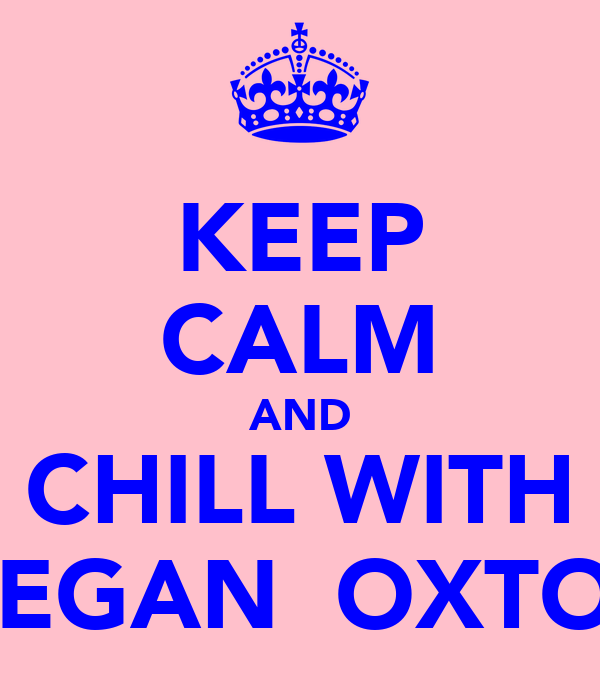 KEEP CALM AND CHILL WITH MEGAN  OXTON