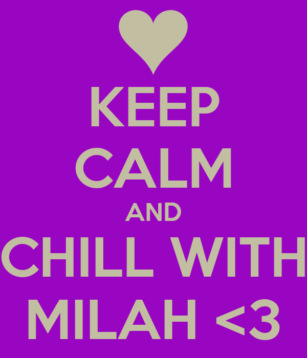 KEEP CALM AND CHILL WITH MILAH <3