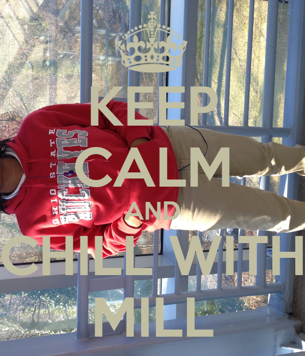 KEEP CALM AND CHILL WITH MILL