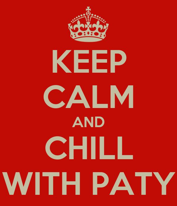 KEEP CALM AND CHILL WITH PATY
