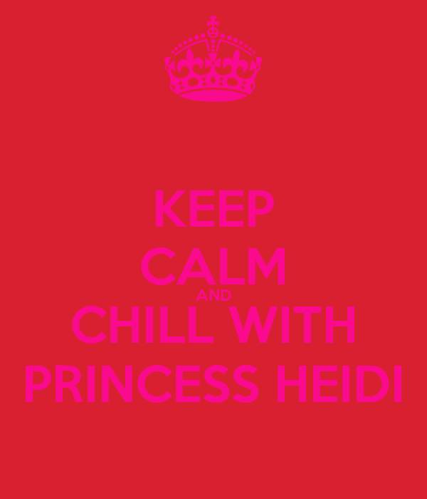 KEEP CALM AND CHILL WITH PRINCESS HEIDI