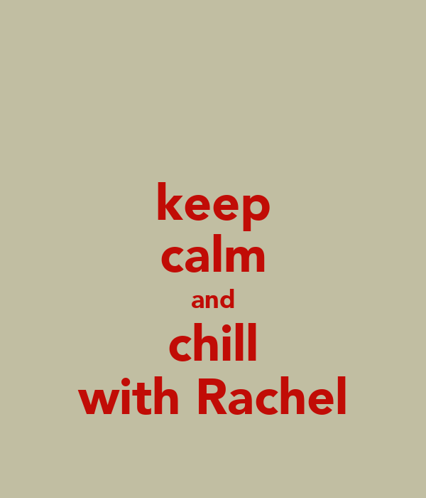 keep calm and chill with Rachel