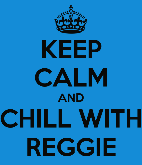 KEEP CALM AND CHILL WITH REGGIE