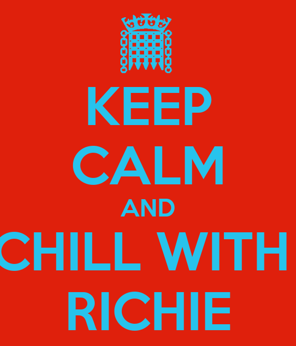 KEEP CALM AND CHILL WITH  RICHIE