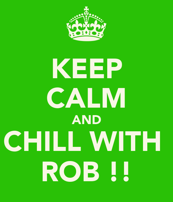 KEEP CALM AND CHILL WITH  ROB !!