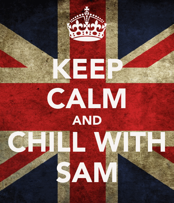 KEEP CALM AND CHILL WITH SAM