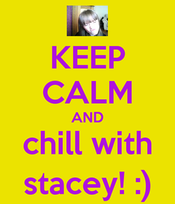 KEEP CALM AND chill with stacey! :)