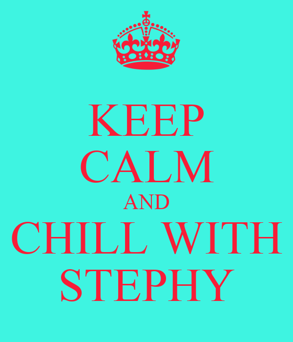 KEEP CALM AND CHILL WITH STEPHY